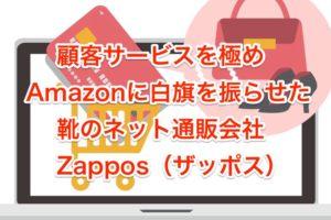 顧客サービスを極め、Amazonに白旗を振らせた靴のネット通販会社Zappos(ザッポス)