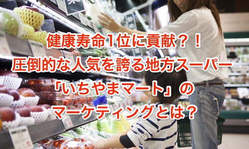 健康寿命1位に貢献?!圧倒的な人気を誇る地方スーパー「いちやまマート」のマーケティングとは?